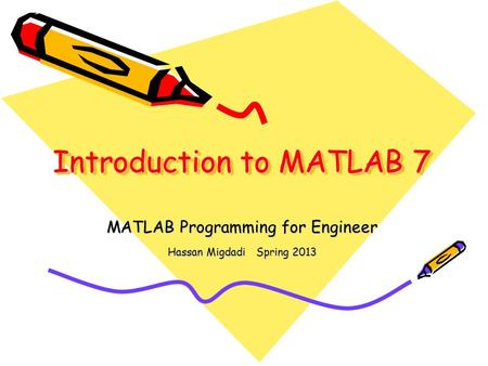 Introduction to MATLAB 7 MATLAB Programming for Engineer Hassan Migdadi Spring 2013.