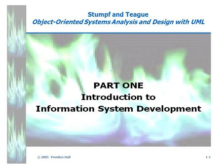 © 2005 Prentice Hall1-1 Stumpf and Teague Object-Oriented Systems Analysis and Design with UML.