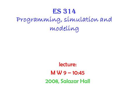 Es 314 Programming, simulation and modeling lecture: M W 9 – 10:45 2008, Salazar Hall.