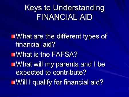Keys to Understanding FINANCIAL AID What are the different types of financial aid? What is the FAFSA? What will my parents and I be expected to contribute?