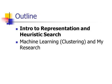 Outline Intro to Representation and Heuristic Search Machine Learning (Clustering) and My Research.