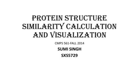 PROTEIN STRUCTURE SIMILARITY CALCULATION AND VISUALIZATION CMPS 561-FALL 2014 SUMI SINGH SXS5729.