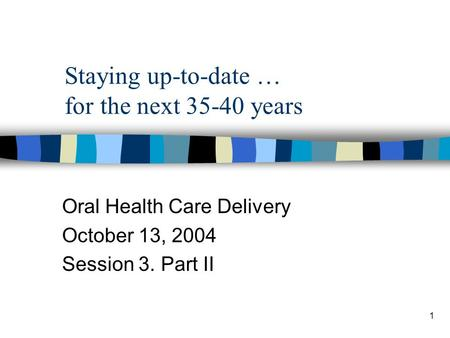 1 Staying up-to-date … for the next 35-40 years Oral Health Care Delivery October 13, 2004 Session 3. Part II.