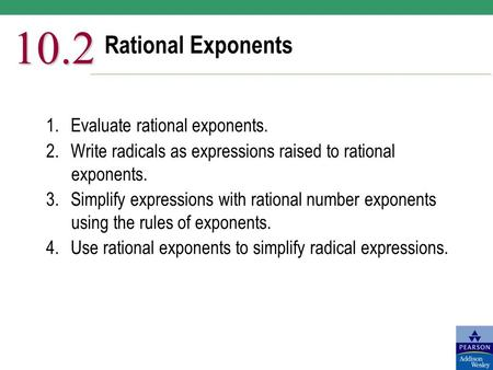 Rational Exponents 10.2 1.Evaluate rational exponents. 2.Write radicals as expressions raised to rational exponents. 3.Simplify expressions with rational.