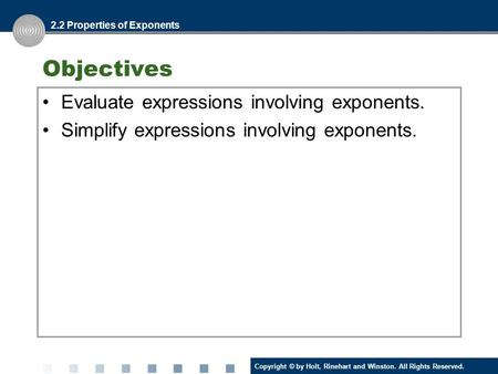 Copyright © by Holt, Rinehart and Winston. All Rights Reserved. Objectives Evaluate expressions involving exponents. Simplify expressions involving exponents.