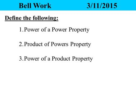Bell Work3/11/2015 Define the following: 1.Power of a Power Property 2.Product of Powers Property 3.Power of a Product Property.