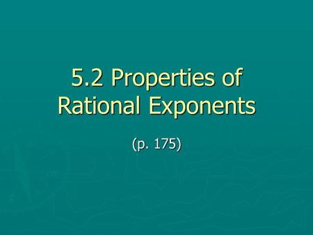 5.2 Properties of Rational Exponents (p. 175). Learning Objectives I will be able to… ► Write Expressions in Radical Form ► Write Expressions in Rational.