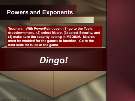 Copyright © 2004 Glenna R. Shaw & FTC Publishing Dingo! Powers and Exponents Teachers: With PowerPoint open, (1) go to the Tools dropdown menu, (2) select.
