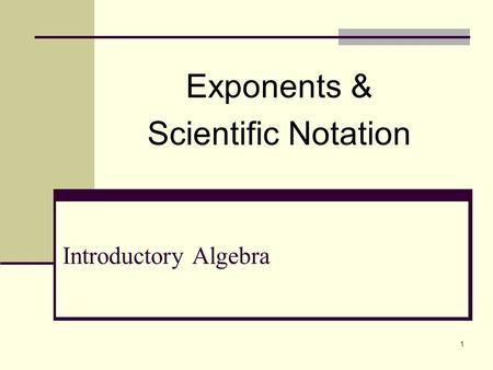1 Introductory Algebra Exponents & Scientific Notation.