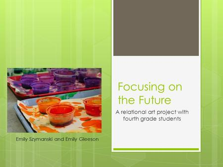 Focusing on the Future A relational art project with fourth grade students Emily Szymanski and Emily Gleeson.