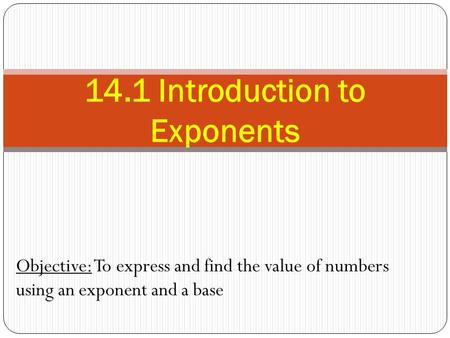 Objective: To express and find the value of numbers using an exponent and a base 14.1 Introduction to Exponents.