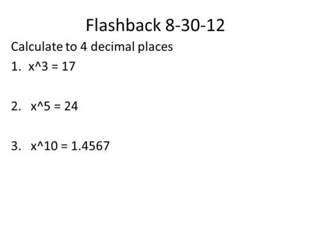Flashback 8-30-12 Calculate to 4 decimal places 1.x^3 = 17 2. x^5 = 24 3. x^10 = 1.4567.
