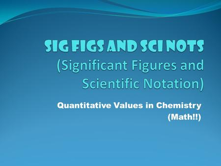 Quantitative Values in Chemistry (Math!!) Scientific Notation Used for writing very small or very large numbers. Written as the coefficient multiplied.