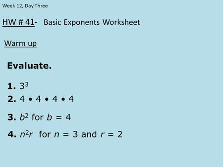 HW # 41- Basic Exponents Worksheet Warm up Week 12, Day Three Evaluate. 1. 3 3 2. 4 4 4 4 3. b 2 for b = 4 4. n 2 r for n = 3 and r = 2.