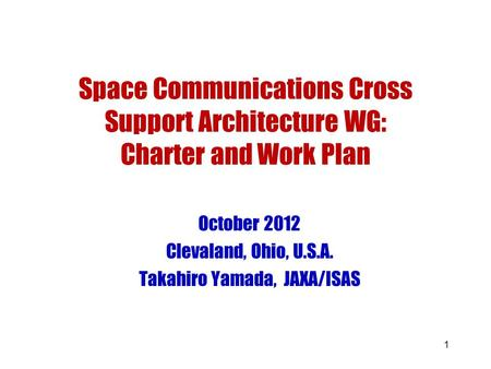 1 Space Communications Cross Support Architecture WG: Charter and Work Plan October 2012 Clevaland, Ohio, U.S.A. Takahiro Yamada, JAXA/ISAS.