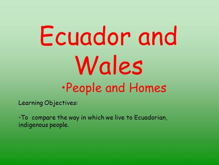Ecuador and Wales People and Homes Learning Objectives: To compare the way in which we live to Ecuadorian, indigenous people.