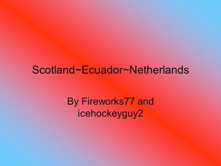 Scotland~Ecuador~Netherlands By Fireworks77 and icehockeyguy2.