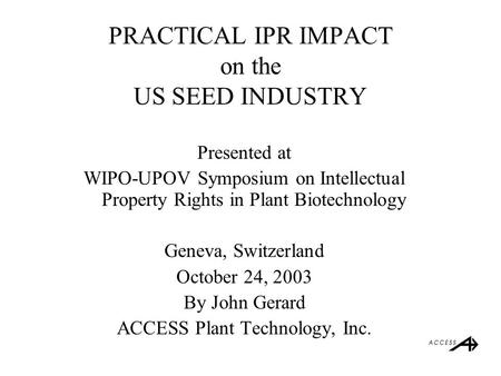 PRACTICAL IPR IMPACT on the US SEED INDUSTRY Presented at WIPO-UPOV Symposium on Intellectual Property Rights in Plant Biotechnology Geneva, Switzerland.