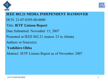 21-07-0395-00-00001 IEEE 802.21 MEDIA INDEPENDENT HANDOVER DCN: 21-07-0395-00-0000 Title: IETF Liaison Report Date Submitted: November 15, 2007 Presented.