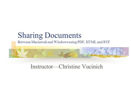 Sharing Documents Between Macintosh and Windows using PDF, HTML and RTF Instructor—Christine Vucinich.