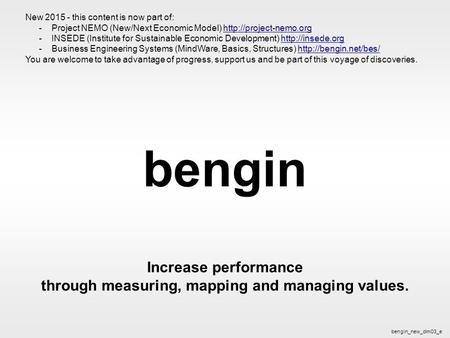 Bengin 1 © 2003 bengin.com Performance bengin Increase performance through measuring, mapping and managing values. bengin_new_dim03_e New 2015 - this content.