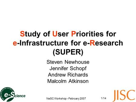 NeSC Workshop - February 2007 1/14 Study of User Priorities for e-Infrastructure for e-Research (SUPER) Steven Newhouse Jennifer Schopf Andrew Richards.