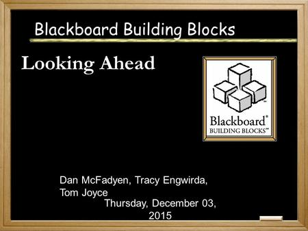 Blackboard Building Blocks Looking Ahead Thursday, December 03, 2015 Dan McFadyen, Tracy Engwirda, Tom Joyce.