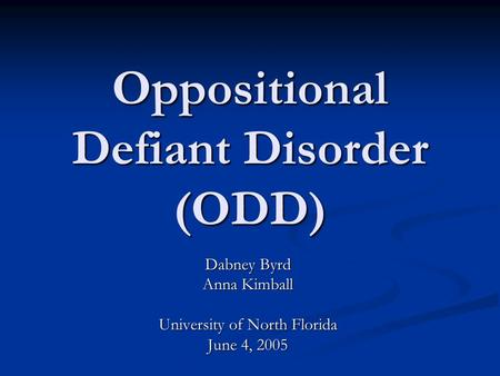 Oppositional Defiant Disorder (ODD) Dabney Byrd Anna Kimball University of North Florida June 4, 2005.