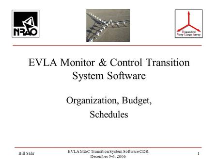 Bill Sahr EVLA M&C Transition System Software CDR December 5-6, 2006 1 EVLA Monitor & Control Transition System Software Organization, Budget, Schedules.