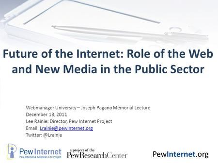 PewInternet.org Future of the Internet: Role of the Web and New Media in the Public Sector Webmanager University – Joseph Pagano Memorial Lecture December.