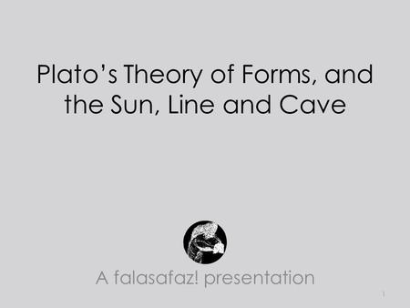 Plato's Theory of Forms, and the Sun, Line and Cave A falasafaz! presentation 1.