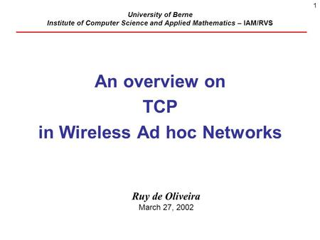 1 University of Berne Institute of Computer Science and Applied Mathematics – IAM/RVS An overview on TCP in Wireless Ad hoc Networks Ruy de Oliveira March.
