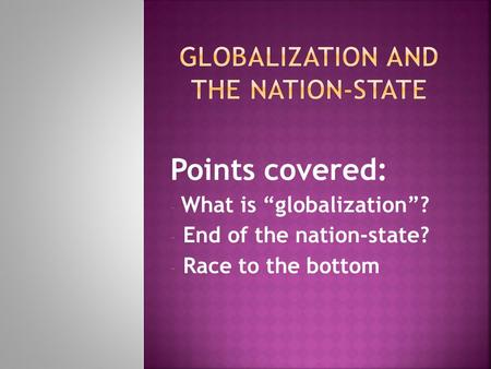 "Points covered: - What is ""globalization""? - End of the nation-state? - Race to the bottom."