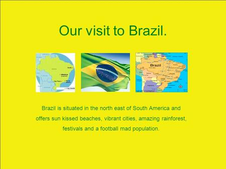 Our visit to Brazil. Brazil is situated in the north east of South America and offers sun kissed beaches, vibrant cities, amazing rainforest, festivals.