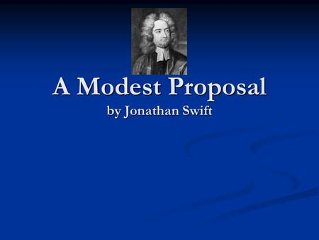 A Modest Proposal by Jonathan Swift. Satire is a sort of glass, wherein beholders do generally discover everybody's face but their own; which is the chief.