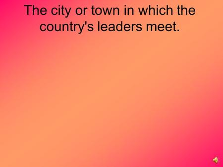 The city or town in which the country's leaders meet.