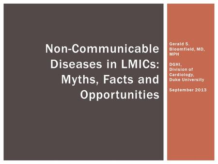 Gerald S. Bloomfield, MD, MPH DGHI, Division of Cardiology, Duke University September 2013 Non-Communicable Diseases in LMICs: Myths, Facts and Opportunities.
