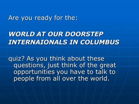 Are you ready for the: WORLD AT OUR DOORSTEP INTERNAIONALS IN COLUMBUS quiz? As you think about these questions, just think of the great opportunities.