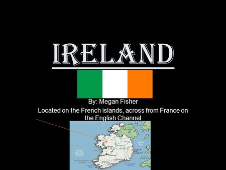 Ireland By: Megan Fisher Located on the French islands, across from France on the English Channel.