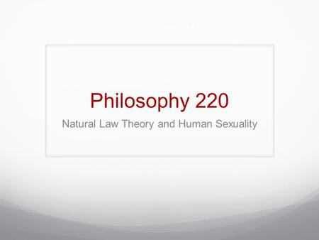Philosophy 220 Natural Law Theory and Human Sexuality.