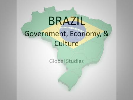 BRAZIL Government, Economy, & Culture Global Studies.