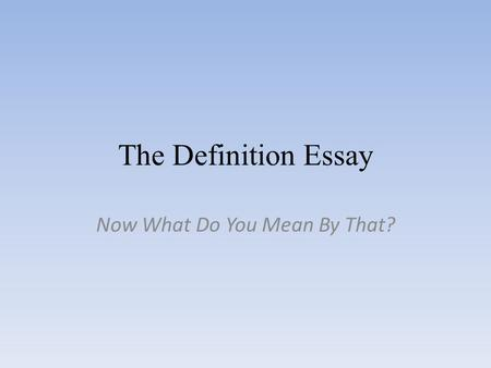 The Definition Essay Now What Do You Mean By That?