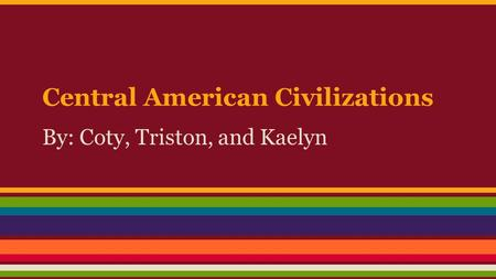Central American Civilizations By: Coty, Triston, and Kaelyn.