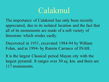 Calakmul The importance of Calakmul has only been recently appreciated, due to its isolated location and the fact that all of its monuments are made of.