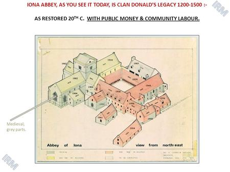 IONA ABBEY, AS YOU SEE IT TODAY, IS CLAN DONALD'S LEGACY 1200-1500 :- AS RESTORED 20 TH C. WITH PUBLIC MONEY & COMMUNITY LABOUR. Medieval, grey parts.