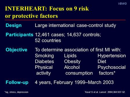 VBWG INTERHEART: Focus on 9 risk or protective factors Yusuf S et al. Lancet. 2004;364:937-52.*eg, stress, depression DesignLarge international case-control.