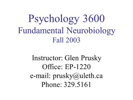 Psychology 3600 Fundamental Neurobiology Fall 2003 Instructor: Glen Prusky Office: EP-1220   Phone: 329.5161.