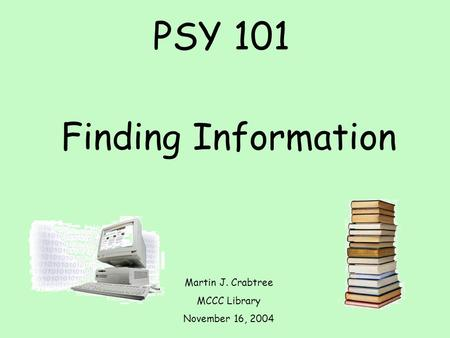 PSY 101 Finding Information Martin J. Crabtree MCCC Library November 16, 2004.