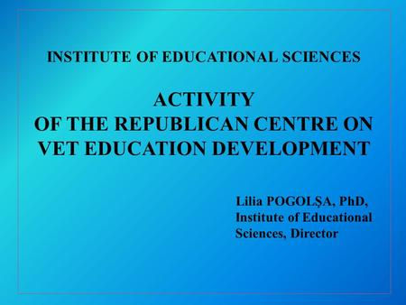 INSTITUTE OF EDUCATIONAL SCIENCES ACTIVITY OF THE REPUBLICAN CENTRE ON VET EDUCATION DEVELOPMENT Lilia POGOLŞA, PhD, Institute of Educational Sciences,