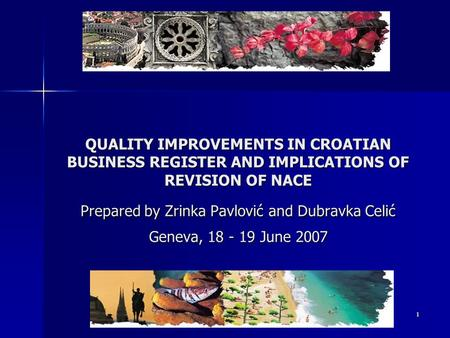 1 QUALITY IMPROVEMENTS IN CROATIAN BUSINESS REGISTER AND IMPLICATIONS OF REVISION OF NACE Prepared by Zrinka Pavlović and Dubravka Celić Geneva, 18 - 19.